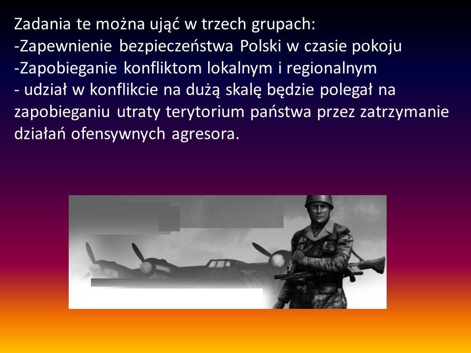 Zadania te można ująć w trzech grupach: -Zapewnienie bezpieczeństwa Polski w czasie pokoju -Zapobieganie konfliktom lokalnym i regionalnym - udział w konflikcie na dużą skalę będzie polegał na zapobieganiu utraty terytorium państwa przez zatrzymanie działań ofensywnych agresora.