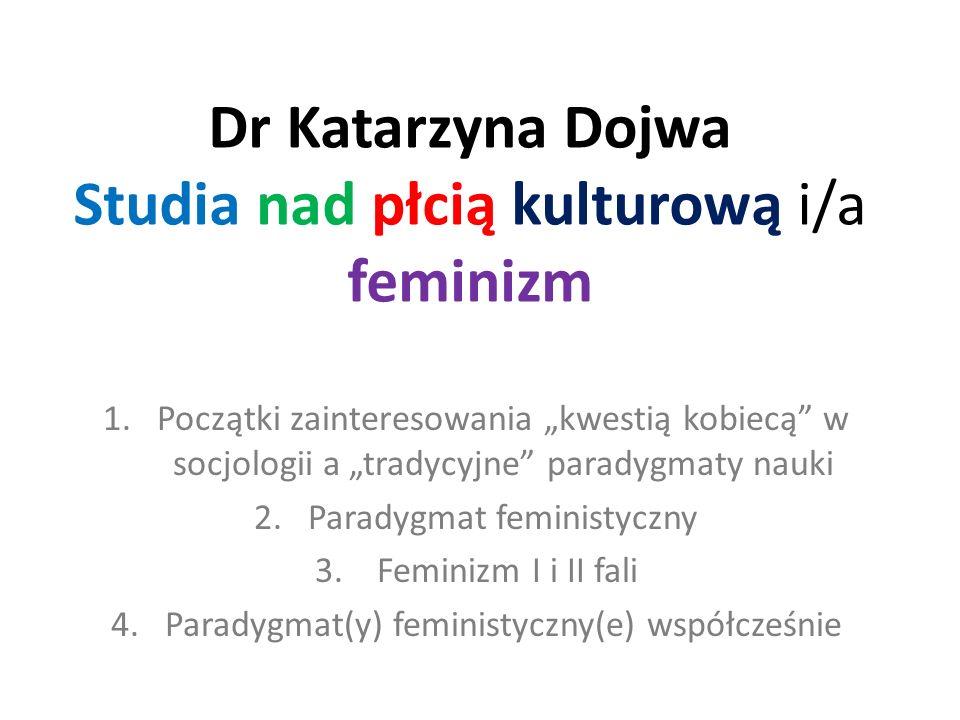 Dr Katarzyna Dojwa Studia nad płcią kulturową i/a feminizm 1.Początki zainteresowania kwestią kobiecą w socjologii a tradycyjne paradygmaty nauki 2.Pa