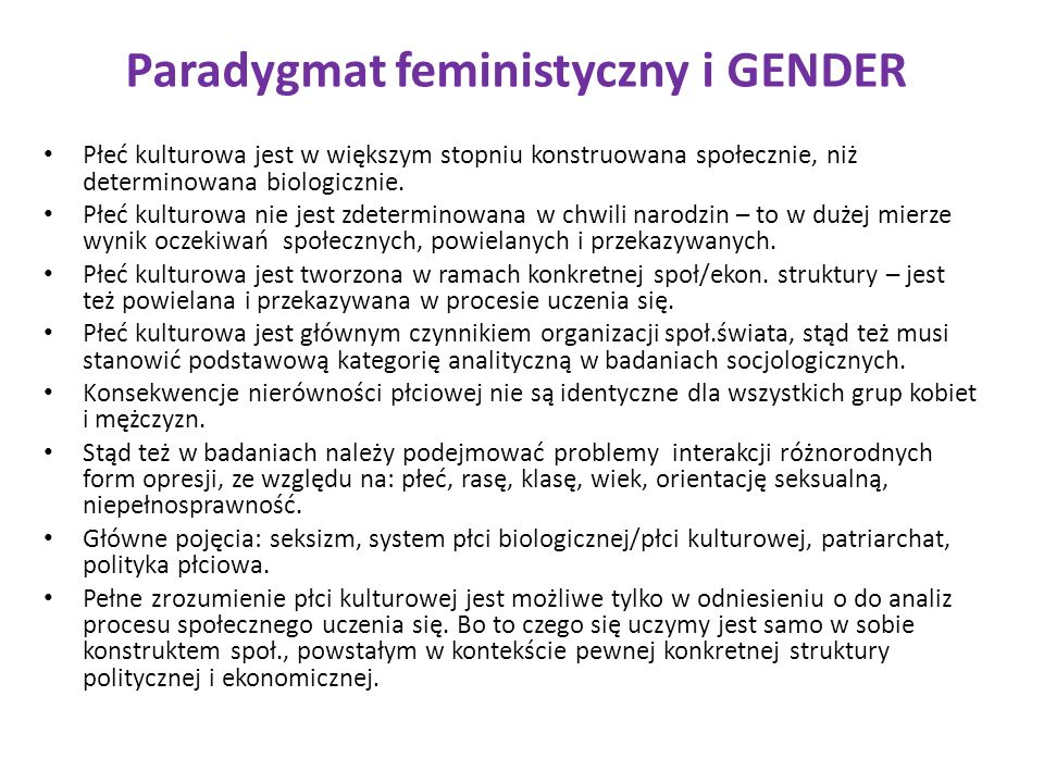 Paradygmat feministyczny i GENDER Płeć kulturowa jest w większym stopniu konstruowana społecznie, niż determinowana biologicznie. Płeć kulturowa nie j