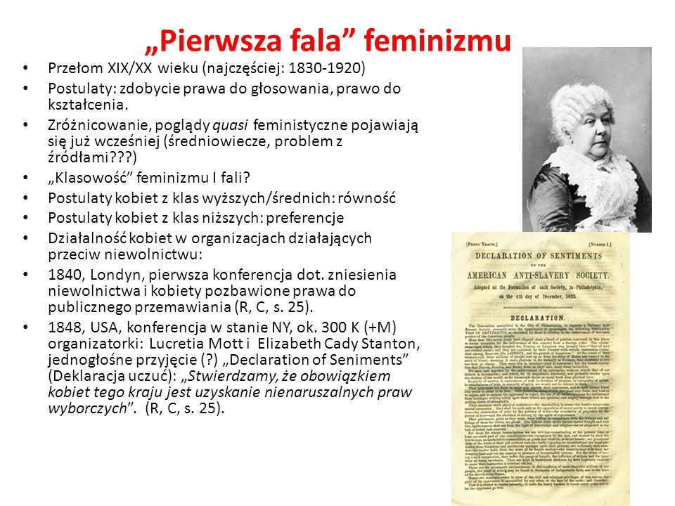 Pierwsza fala feminizmu Przełom XIX/XX wieku (najczęściej: 1830-1920) Postulaty: zdobycie prawa do głosowania, prawo do kształcenia. Zróżnicowanie, po