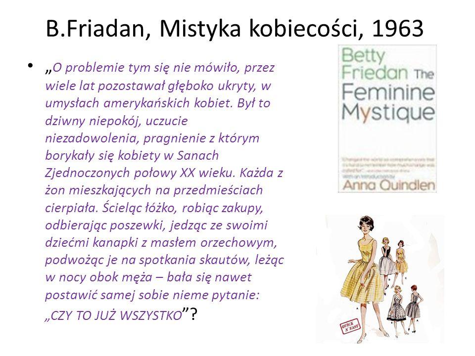 B.Friadan, Mistyka kobiecości, 1963 O problemie tym się nie mówiło, przez wiele lat pozostawał głęboko ukryty, w umysłach amerykańskich kobiet. Był to