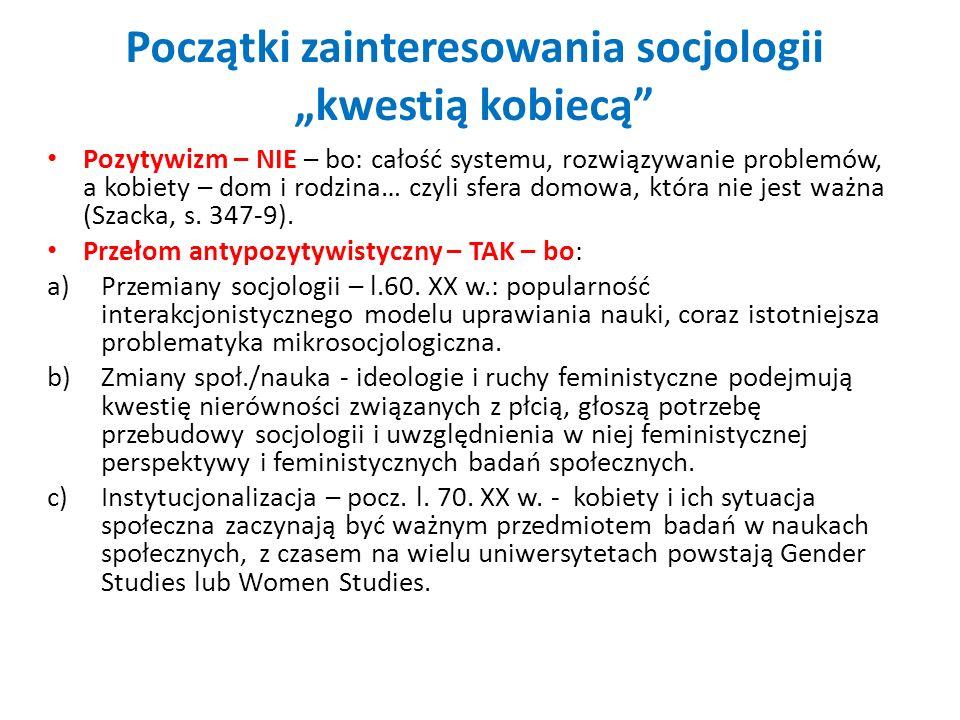 Początki zainteresowania socjologii kwestią kobiecą Pozytywizm – NIE – bo: całość systemu, rozwiązywanie problemów, a kobiety – dom i rodzina… czyli s