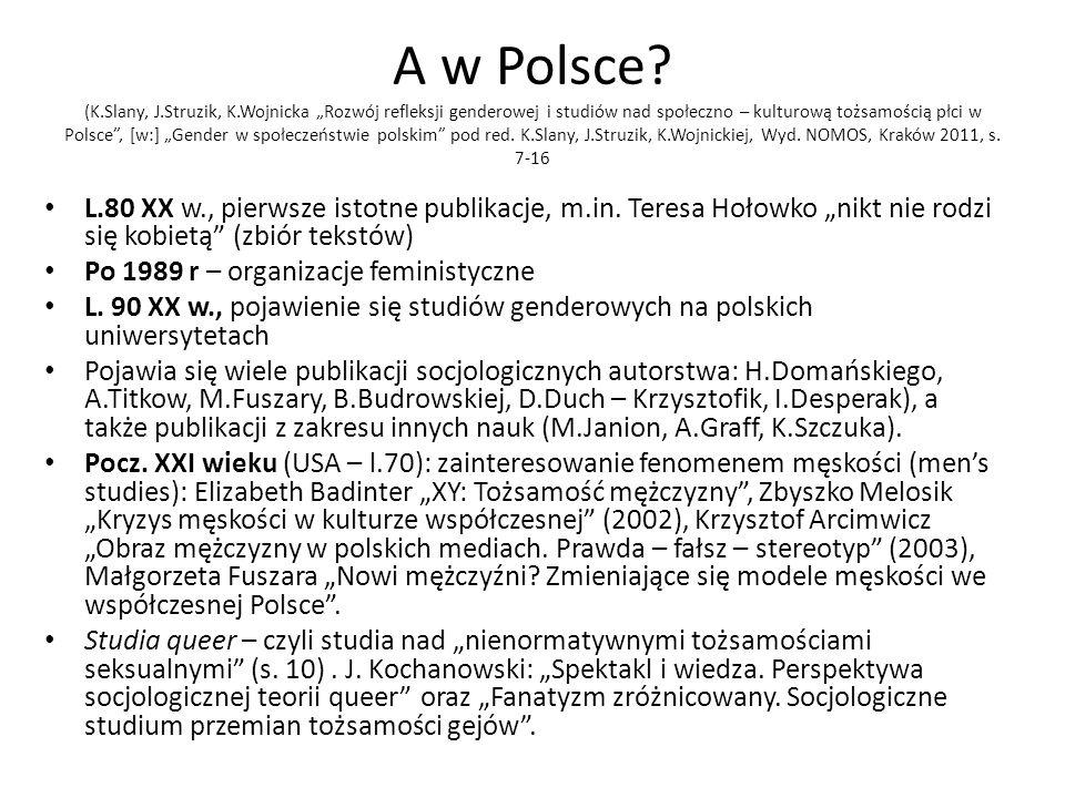 A w Polsce? (K.Slany, J.Struzik, K.Wojnicka Rozwój refleksji genderowej i studiów nad społeczno – kulturową tożsamością płci w Polsce, [w:] Gender w s