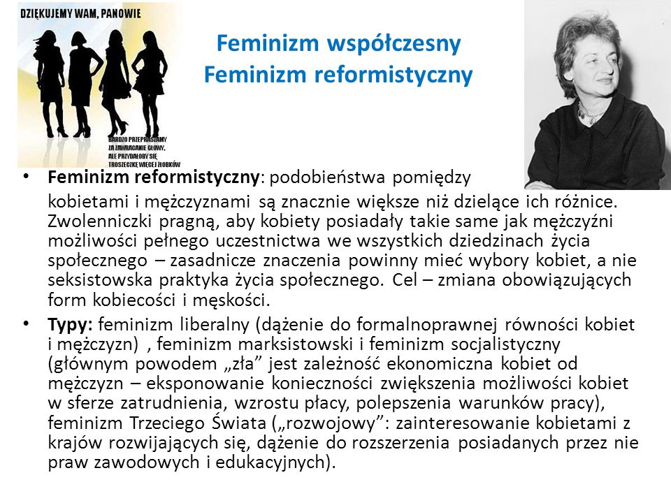 Feminizm współczesny Feminizm reformistyczny Feminizm reformistyczny: podobieństwa pomiędzy kobietami i mężczyznami są znacznie większe niż dzielące i