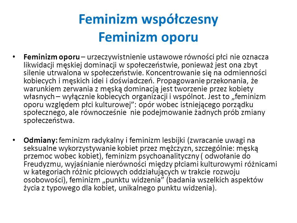 Feminizm współczesny Feminizm oporu Feminizm oporu – urzeczywistnienie ustawowe równości płci nie oznacza likwidacji męskiej dominacji w społeczeństwi