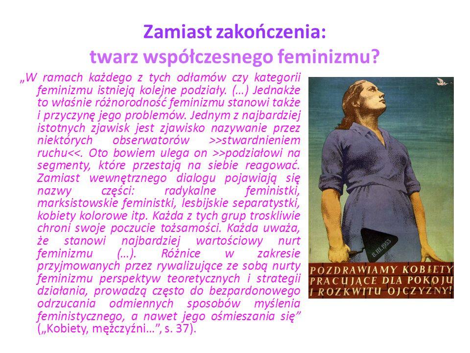 Zamiast zakończenia: twarz współczesnego feminizmu? W ramach każdego z tych odłamów czy kategorii feminizmu istnieją kolejne podziały. (…) Jednakże to