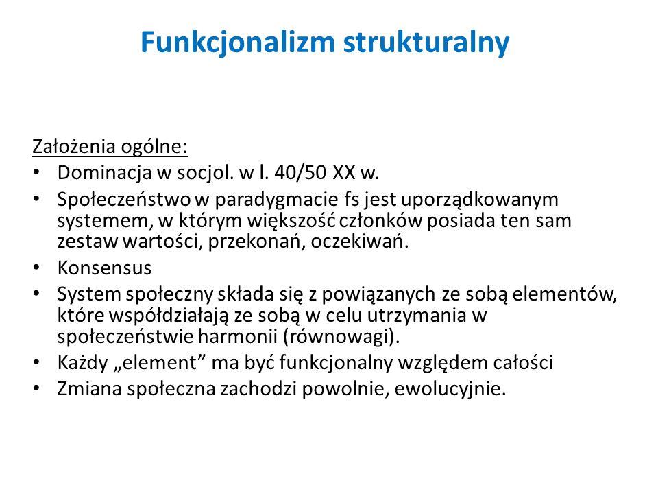 Funkcjonalizm strukturalny Założenia ogólne: Dominacja w socjol. w l. 40/50 XX w. Społeczeństwo w paradygmacie fs jest uporządkowanym systemem, w któr