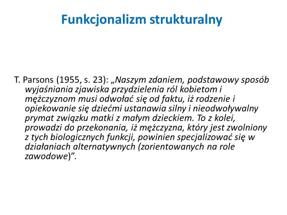 Funkcjonalizm strukturalny T. Parsons (1955, s. 23): Naszym zdaniem, podstawowy sposób wyjaśniania zjawiska przydzielenia ról kobietom i mężczyznom mu