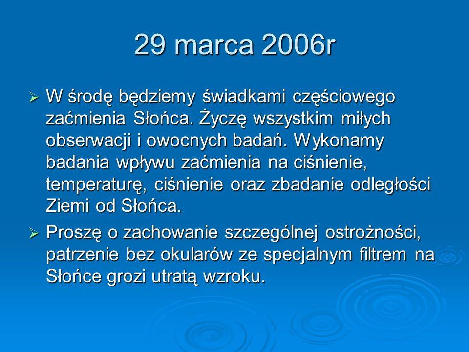 29 marca 2006r W środę będziemy świadkami częściowego zaćmienia Słońca. Życzę wszystkim miłych obserwacji i owocnych badań. Wykonamy badania wpływu za
