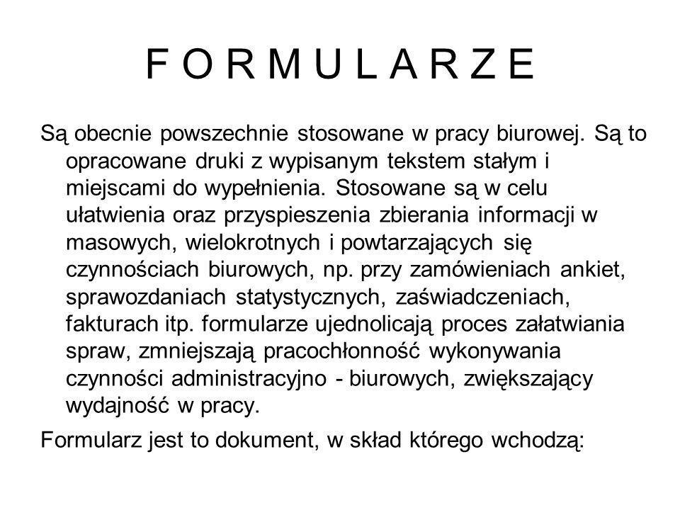 F O R M U L A R Z E Są obecnie powszechnie stosowane w pracy biurowej. Są to opracowane druki z wypisanym tekstem stałym i miejscami do wypełnienia. S