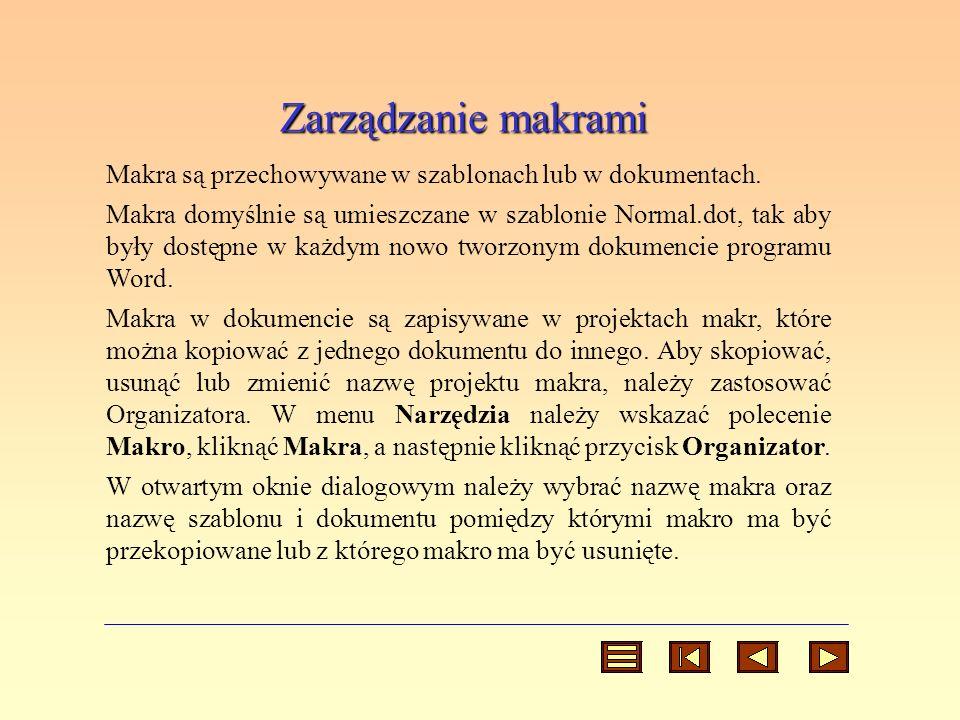 Zarządzanie makrami Makra są przechowywane w szablonach lub w dokumentach. Makra domyślnie są umieszczane w szablonie Normal.dot, tak aby były dostępn