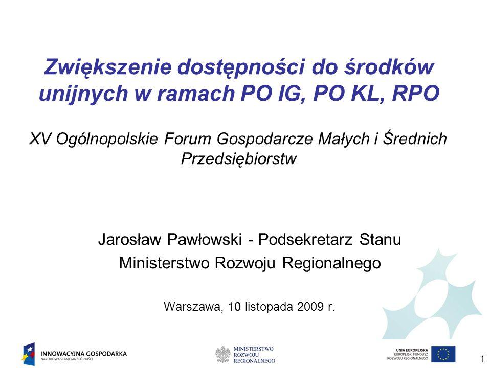 1 Zwiększenie dostępności do środków unijnych w ramach PO IG, PO KL, RPO XV Ogólnopolskie Forum Gospodarcze Małych i Średnich Przedsiębiorstw Jarosław Pawłowski - Podsekretarz Stanu Ministerstwo Rozwoju Regionalnego Warszawa, 10 listopada 2009 r.