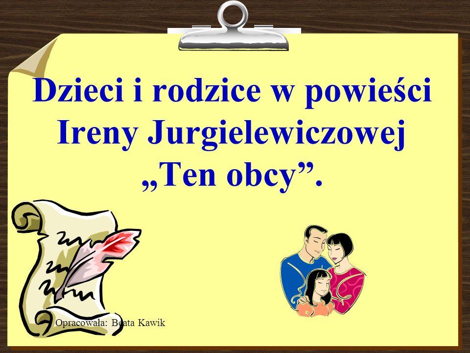 Dzieci i rodzice w powieści Ireny Jurgielewiczowej Ten obcy. Opracowała: Beata Kawik