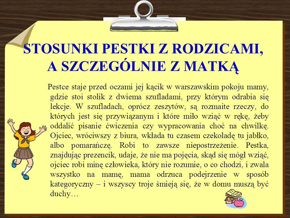 STOSUNKI PESTKI Z RODZICAMI, A SZCZEGÓLNIE Z MATKĄ Pestce staje przed oczami jej kącik w warszawskim pokoju mamy, gdzie stoi stolik z dwiema szufladam