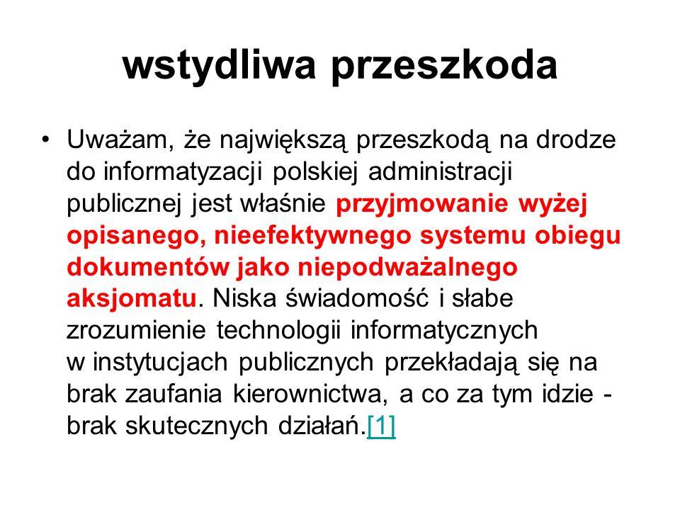 wstydliwa przeszkoda Uważam, że największą przeszkodą na drodze do informatyzacji polskiej administracji publicznej jest właśnie przyjmowanie wyżej op