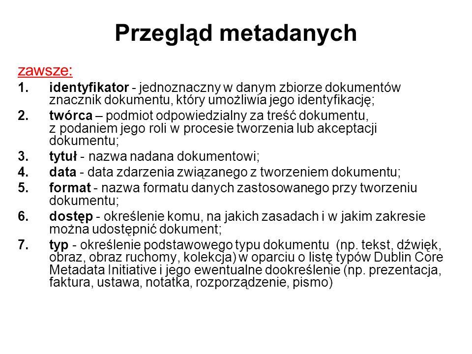Przegląd metadanych zawsze: 1.identyfikator - jednoznaczny w danym zbiorze dokumentów znacznik dokumentu, który umożliwia jego identyfikację; 2.twórca