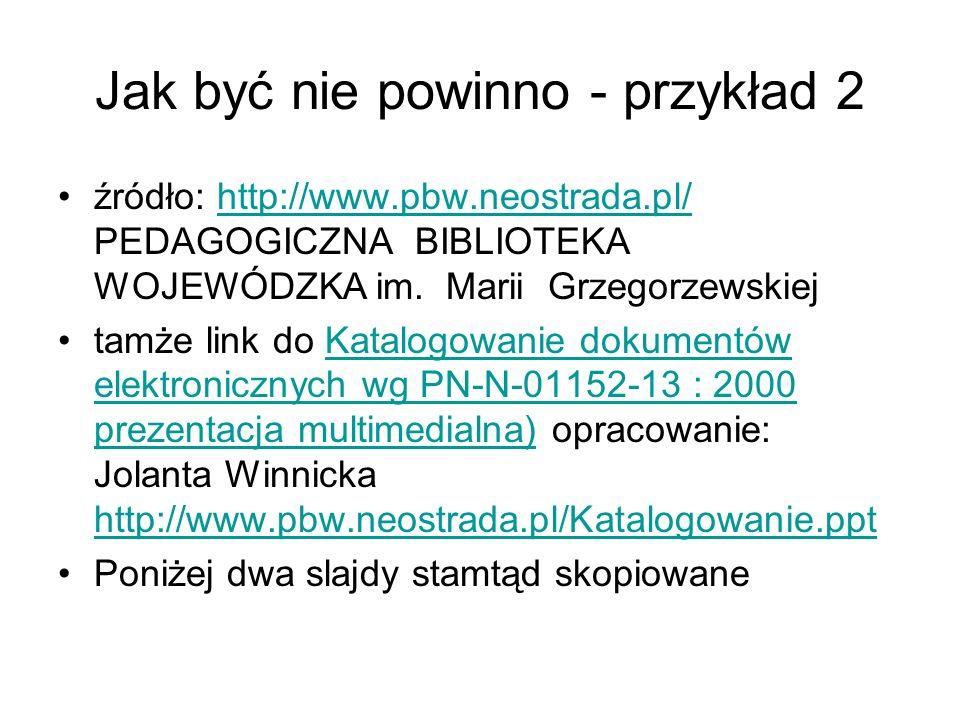 Jak być nie powinno - przykład 2 źródło: http://www.pbw.neostrada.pl/ PEDAGOGICZNA BIBLIOTEKA WOJEWÓDZKA im. Marii Grzegorzewskiejhttp://www.pbw.neost