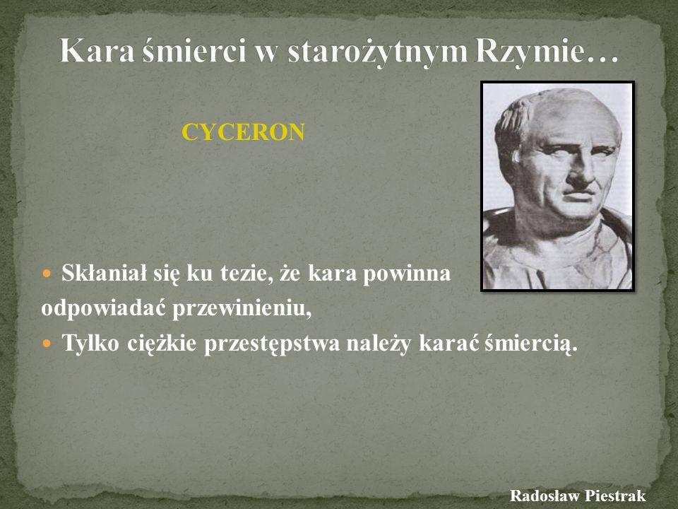 CYCERON Skłaniał się ku tezie, że kara powinna odpowiadać przewinieniu, Tylko ciężkie przestępstwa należy karać śmiercią. Radosław Piestrak