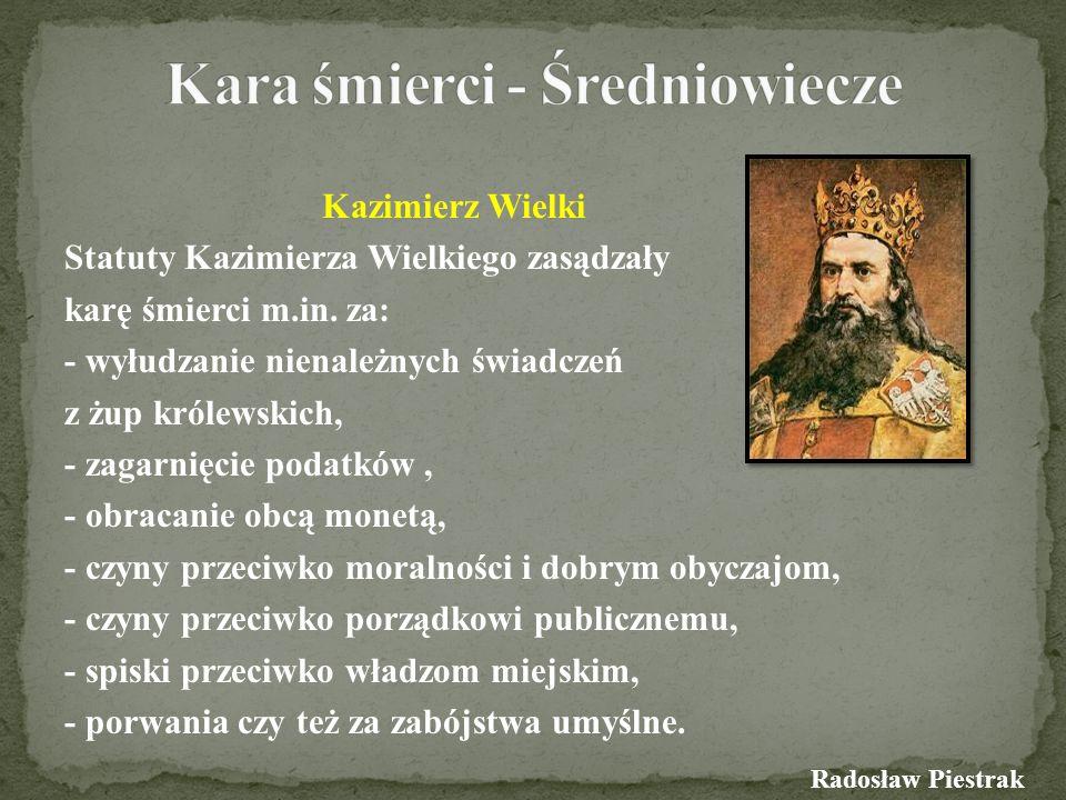 Kazimierz Wielki Statuty Kazimierza Wielkiego zasądzały karę śmierci m.in. za: - wyłudzanie nienależnych świadczeń z żup królewskich, - zagarnięcie po