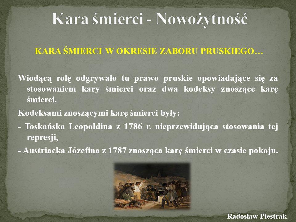 KARA ŚMIERCI W OKRESIE ZABORU PRUSKIEGO… Wiodącą rolę odgrywało tu prawo pruskie opowiadające się za stosowaniem kary śmierci oraz dwa kodeksy znosząc
