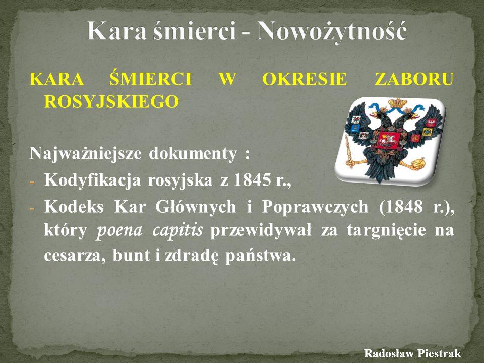 KARA ŚMIERCI W OKRESIE ZABORU ROSYJSKIEGO Najważniejsze dokumenty : - Kodyfikacja rosyjska z 1845 r., - Kodeks Kar Głównych i Poprawczych (1848 r.), k