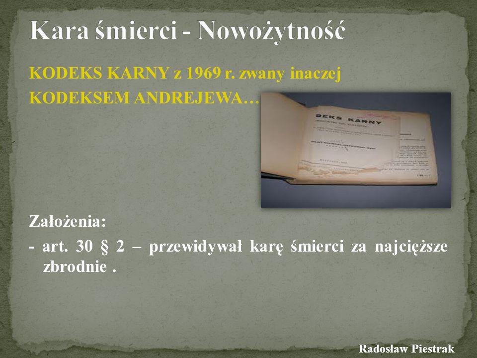 KODEKS KARNY z 1969 r. zwany inaczej KODEKSEM ANDREJEWA… Założenia: - art. 30 § 2 – przewidywał karę śmierci za najcięższe zbrodnie. Radosław Piestrak