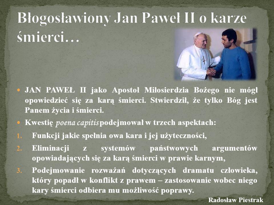 JAN PAWEŁ II jako Apostoł Miłosierdzia Bożego nie mógł opowiedzieć się za karą śmierci. Stwierdził, że tylko Bóg jest Panem życia i śmierci. Kwestię p