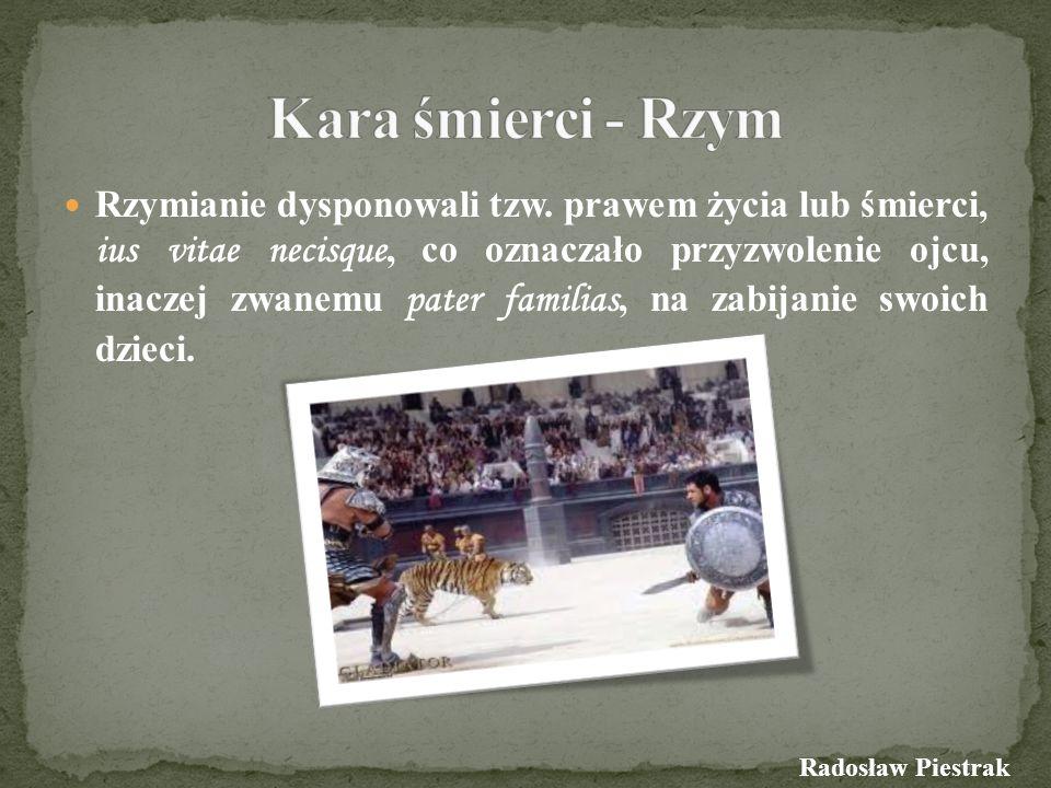 Metody wykonywania kary śmierci w starożytnym Rzymie… W starożytnym Rzymie kara śmierci była wykonywana przez: - nabicie na pal - powieszenie (w tym głową w dół) - zmuszenie do samobójstwa (wykonywanego zwykle za pomocą trucizny lub przez przecięcie żył) - spalenie (w tym po zakopaniu do połowy ciała) - ścięcie mieczem - śmierć na arenie - rozerwanie końmi - poena cullei – zaszycie ze zwierzętami w worku i zatopienie (dla ojcobójców) - zrzucenie ze skały Tarpejskiej (dla zdrajców i osób poświadczających nieprawdę przed sądem) - ukrzyżowanie (dla przestępców i buntowników – niebędących obywatelami rzymskimi) Radosław Piestrak