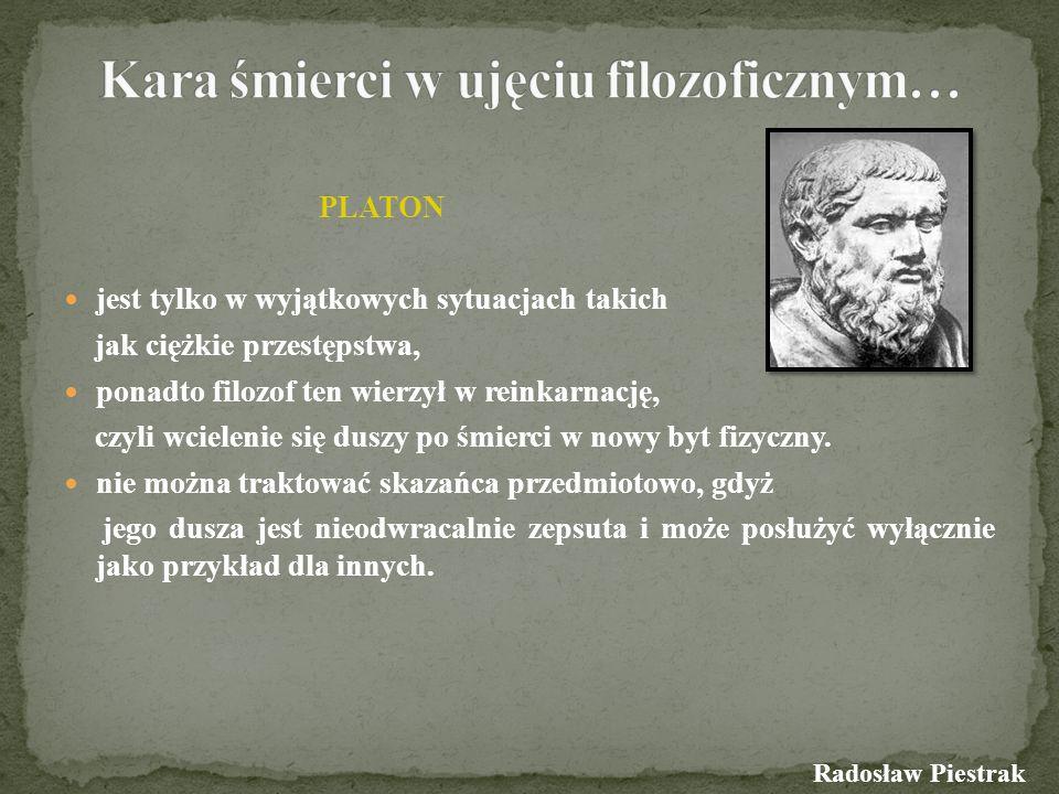 PLATON jest tylko w wyjątkowych sytuacjach takich jak ciężkie przestępstwa, ponadto filozof ten wierzył w reinkarnację, czyli wcielenie się duszy po ś