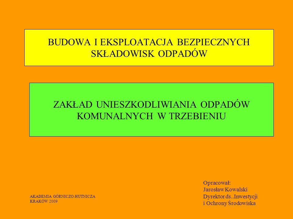 BUDOWA I EKSPLOATACJA BEZPIECZNYCH SKŁADOWISK ODPADÓW ZAKŁAD UNIESZKODLIWIANIA ODPADÓW KOMUNALNYCH W TRZEBIENIU Opracował: Jarosław Kowalski Dyrektor ds..Inwestycji i Ochrony Środowiska AKADEMIA GÓRNICZO-HUTNICZA KRAKÓW 2009