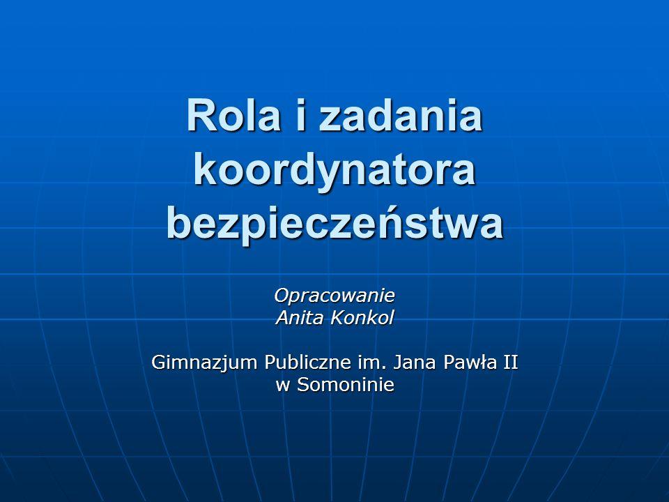 Rola i zadania koordynatora bezpieczeństwa Opracowanie Anita Konkol Gimnazjum Publiczne im. Jana Pawła II w Somoninie