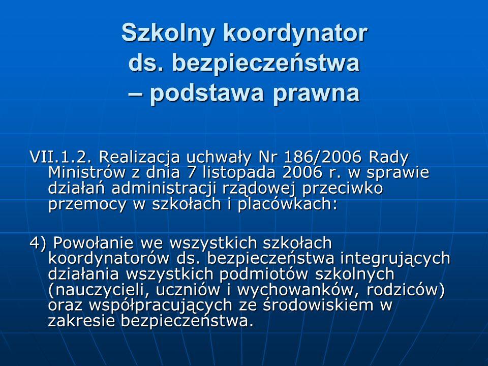 Szkolny koordynator ds. bezpieczeństwa – podstawa prawna VII.1.2. Realizacja uchwały Nr 186/2006 Rady Ministrów z dnia 7 listopada 2006 r. w sprawie d