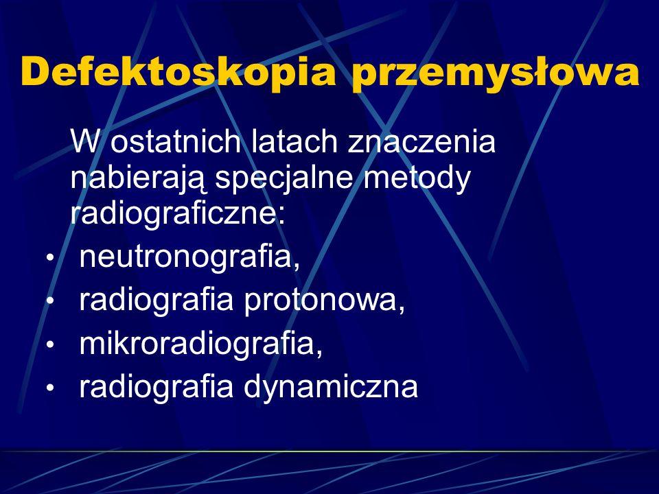 Defektoskopia przemysłowa W ostatnich latach znaczenia nabierają specjalne metody radiograficzne: neutronografia, radiografia protonowa, mikroradiogra