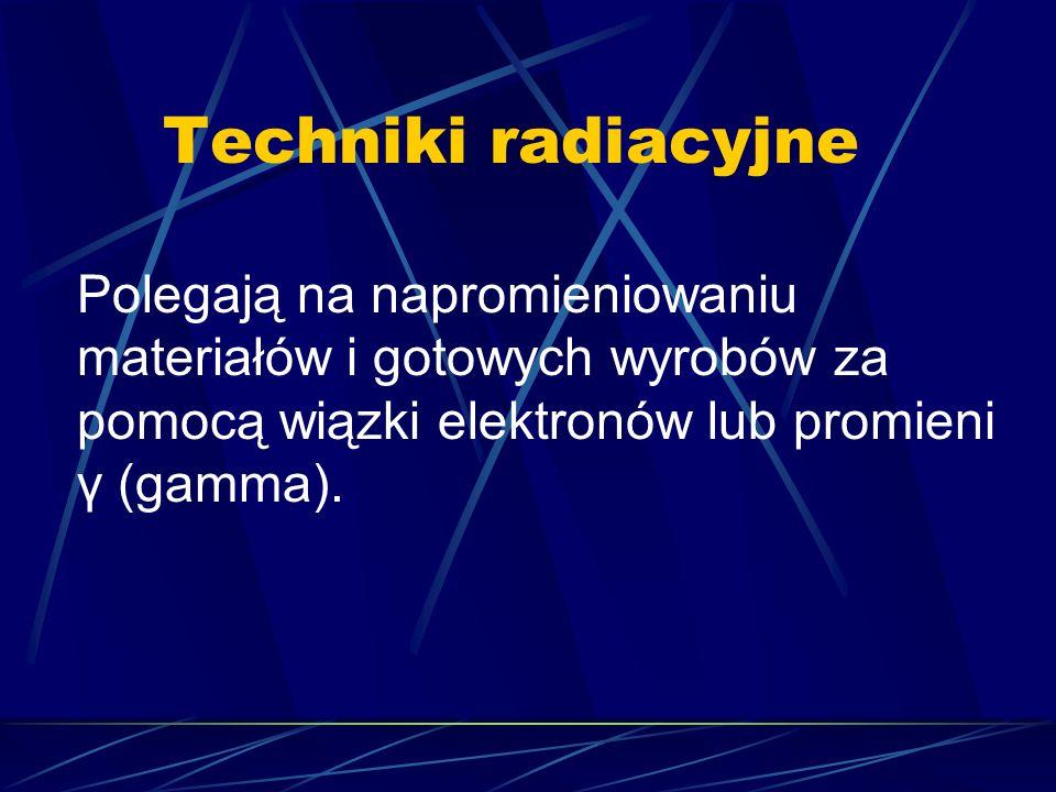 Techniki radiacyjne Polegają na napromieniowaniu materiałów i gotowych wyrobów za pomocą wiązki elektronów lub promieni γ (gamma).