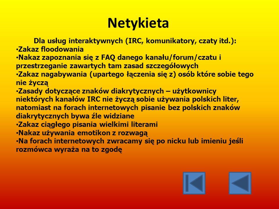 Netykieta Dla usług interaktywnych (IRC, komunikatory, czaty itd.): Zakaz floodowania Nakaz zapoznania się z FAQ danego kanału/forum/czatu i przestrzeganie zawartych tam zasad szczegółowych Zakaz nagabywania (upartego łączenia się z) osób które sobie tego nie życzą Zasady dotyczące znaków diakrytycznych – użytkownicy niektórych kanałów IRC nie życzą sobie używania polskich liter, natomiast na forach internetowych pisanie bez polskich znaków diakrytycznych bywa źle widziane Zakaz ciągłego pisania wielkimi literami Nakaz używania emotikon z rozwagą Na forach internetowych zwracamy się po nicku lub imieniu jeśli rozmówca wyraża na to zgodę