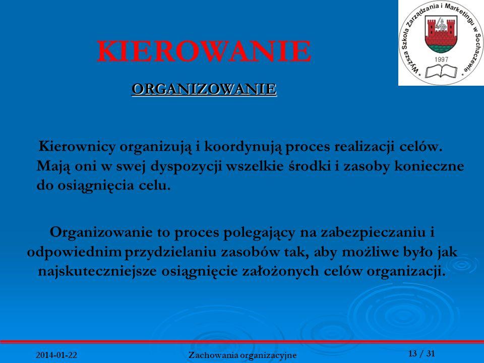 13 / 31 2014-01-22 Zachowania organizacyjne Kierownicy organizują i koordynują proces realizacji celów. Mają oni w swej dyspozycji wszelkie środki i z