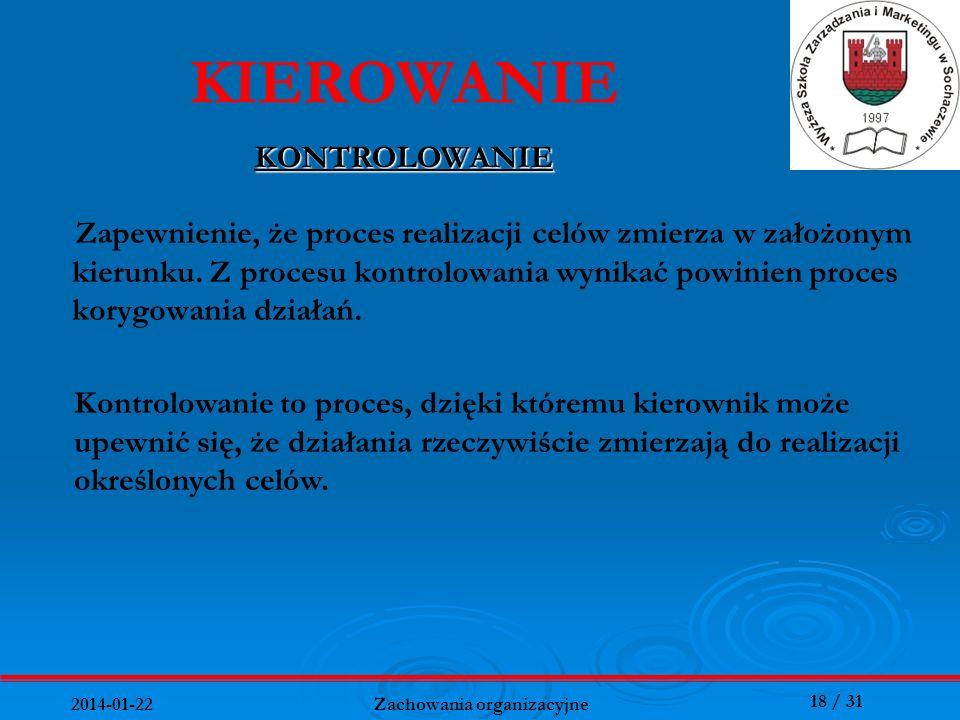 18 / 31 2014-01-22 Zachowania organizacyjne Zapewnienie, że proces realizacji celów zmierza w założonym kierunku. Z procesu kontrolowania wynikać powi
