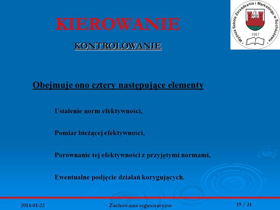 19 / 31 2014-01-22 Zachowania organizacyjne KIEROWANIE KONTROLOWANIE Ewentualne podjęcie działań korygujących. Obejmuje ono cztery następujące element