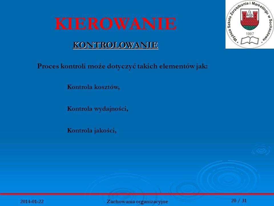20 / 31 2014-01-22 Zachowania organizacyjne KIEROWANIE KONTROLOWANIE Kontrola jakości, Proces kontroli może dotyczyć takich elementów jak: Kontrola ko