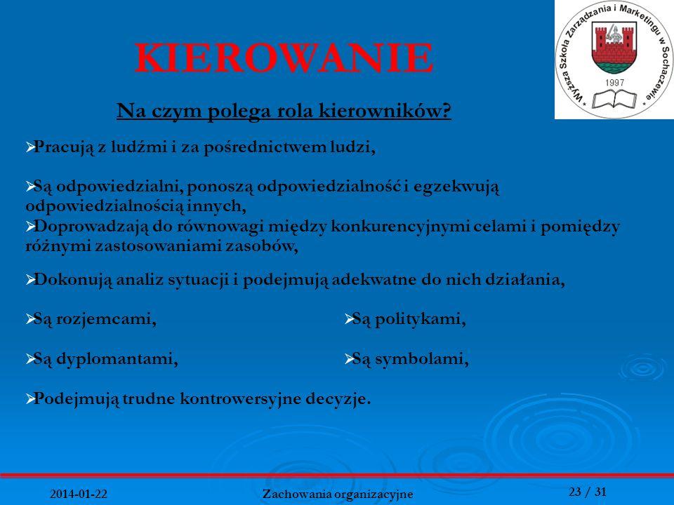 23 / 31 2014-01-22 Zachowania organizacyjne KIEROWANIE Na czym polega rola kierowników? Pracują z ludźmi i za pośrednictwem ludzi, Są odpowiedzialni,