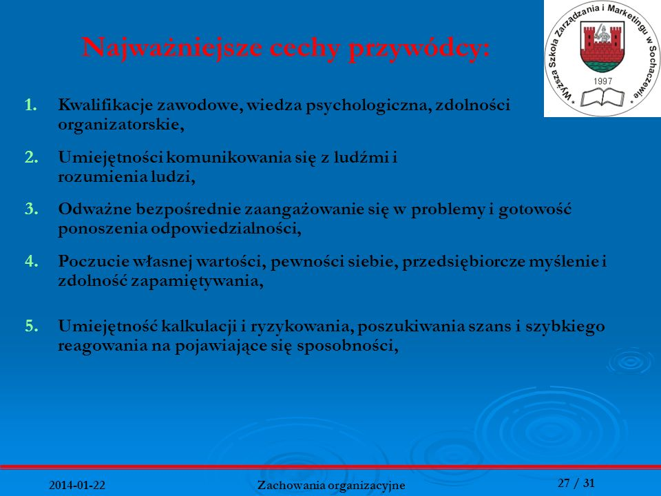 27 / 31 2014-01-22 Zachowania organizacyjne Najważniejsze cechy przywódcy: 1.Kwalifikacje zawodowe, wiedza psychologiczna, zdolności organizatorskie,