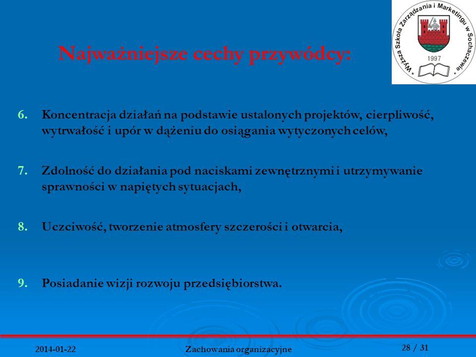28 / 31 2014-01-22 Zachowania organizacyjne Najważniejsze cechy przywódcy: 6.Koncentracja działań na podstawie ustalonych projektów, cierpliwość, wytr