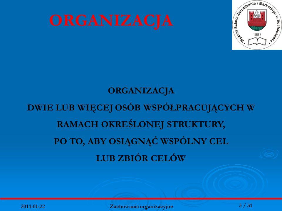 5 / 31 2014-01-22 Zachowania organizacyjne ORGANIZACJA DWIE LUB WIĘCEJ OSÓB WSPÓŁPRACUJĄCYCH W RAMACH OKREŚLONEJ STRUKTURY, PO TO, ABY OSIĄGNĄĆ WSPÓLN