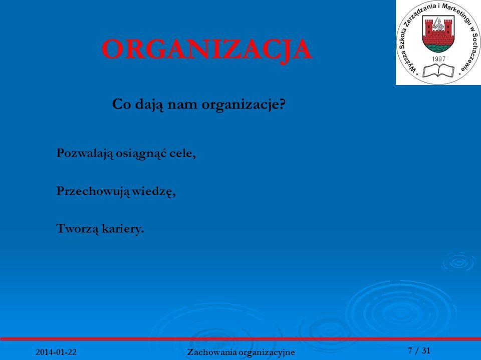7 / 31 2014-01-22 Zachowania organizacyjne Co dają nam organizacje? ORGANIZACJA Tworzą kariery. Pozwalają osiągnąć cele, Przechowują wiedzę,