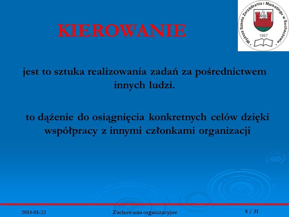 8 / 31 2014-01-22 Zachowania organizacyjne jest to sztuka realizowania zadań za pośrednictwem innych ludzi. KIEROWANIE to dążenie do osiągnięcia konkr