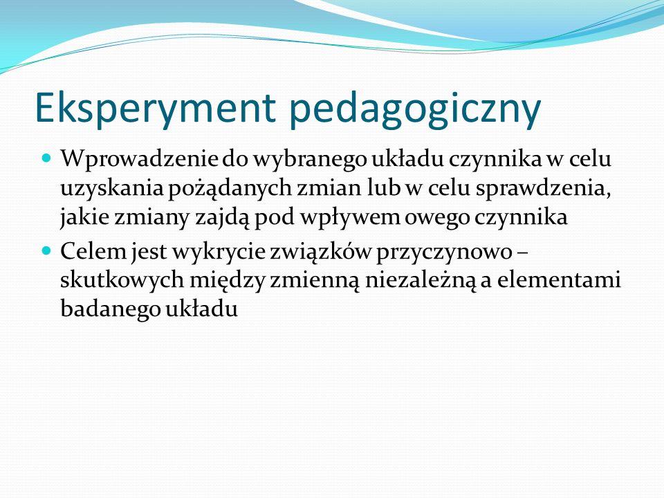 Eksperyment pedagogiczny Wprowadzenie do wybranego układu czynnika w celu uzyskania pożądanych zmian lub w celu sprawdzenia, jakie zmiany zajdą pod wpływem owego czynnika Celem jest wykrycie związków przyczynowo – skutkowych między zmienną niezależną a elementami badanego układu