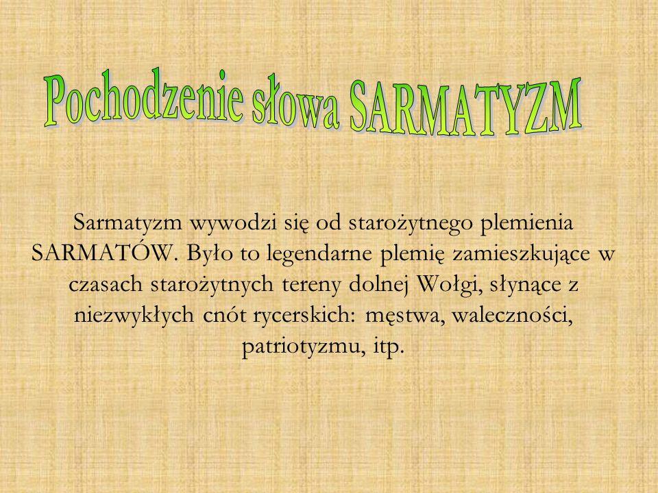 Sarmatyzm wywodzi się od starożytnego plemienia SARMATÓW. Było to legendarne plemię zamieszkujące w czasach starożytnych tereny dolnej Wołgi, słynące