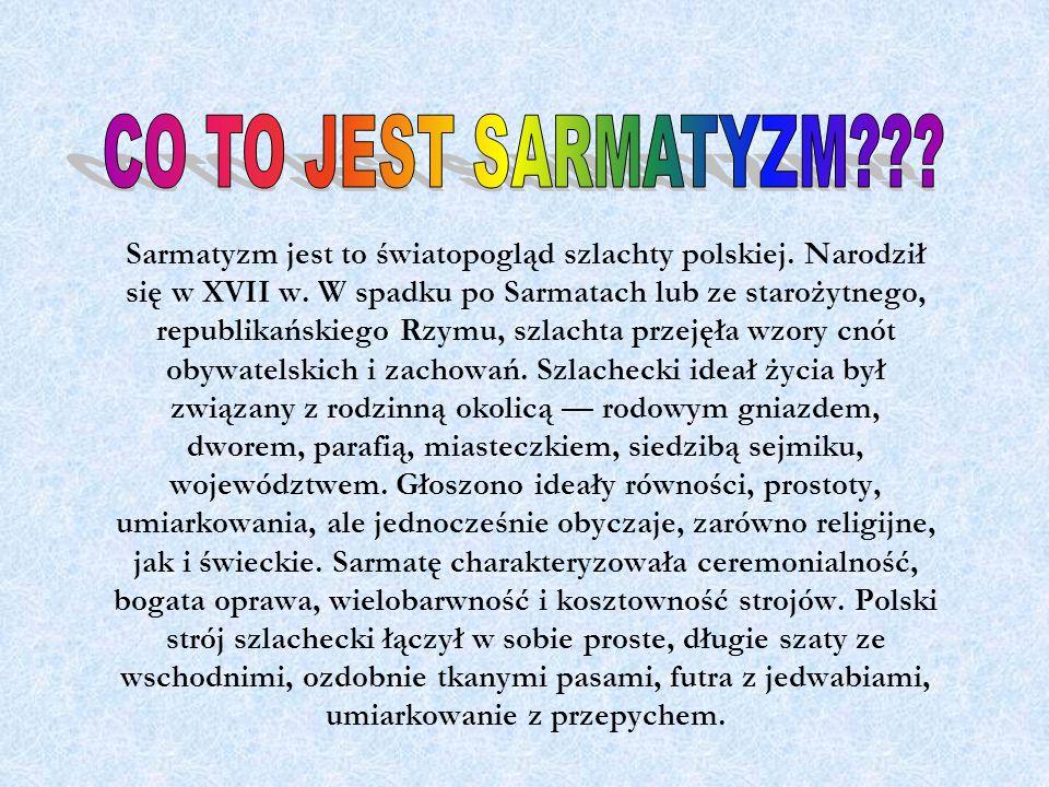 Sarmatyzm jest to światopogląd szlachty polskiej. Narodził się w XVII w. W spadku po Sarmatach lub ze starożytnego, republikańskiego Rzymu, szlachta p