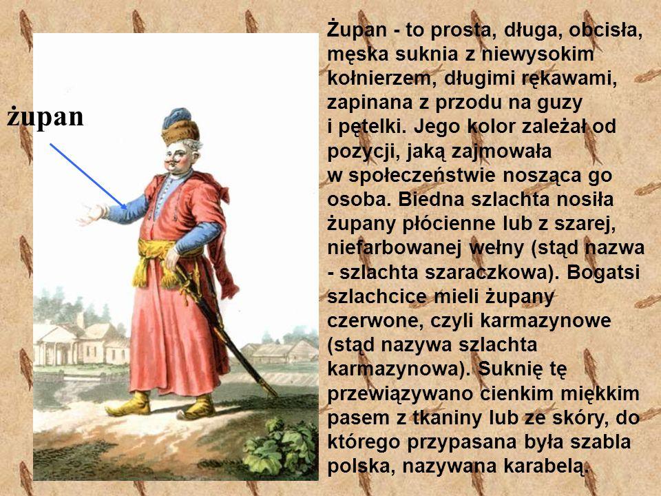 żupan Żupan - to prosta, długa, obcisła, męska suknia z niewysokim kołnierzem, długimi rękawami, zapinana z przodu na guzy i pętelki. Jego kolor zależ