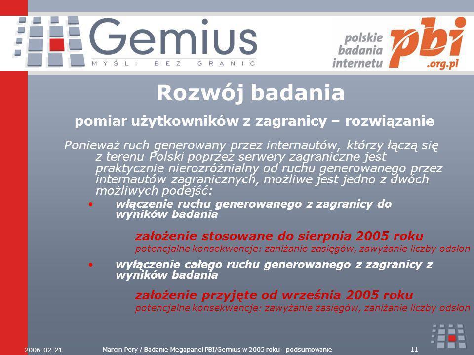 2006-02-21 Marcin Pery / Badanie Megapanel PBI/Gemius w 2005 roku - podsumowanie11 Rozwój badania pomiar użytkowników z zagranicy – rozwiązanie Ponieważ ruch generowany przez internautów, którzy łączą się z terenu Polski poprzez serwery zagraniczne jest praktycznie nierozróżnialny od ruchu generowanego przez internautów zagranicznych, możliwe jest jedno z dwóch możliwych podejść: włączenie ruchu generowanego z zagranicy do wyników badania wyłączenie całego ruchu generowanego z zagranicy z wyników badania założenie stosowane do sierpnia 2005 roku potencjalne konsekwencje: zaniżanie zasięgów, zawyżanie liczby odsłon założenie przyjęte od września 2005 roku potencjalne konsekwencje: zawyżanie zasięgów, zaniżanie liczby odsłon